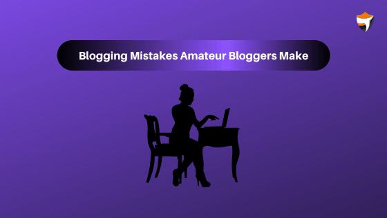 Blogging Mistakes amateur bloggers Make